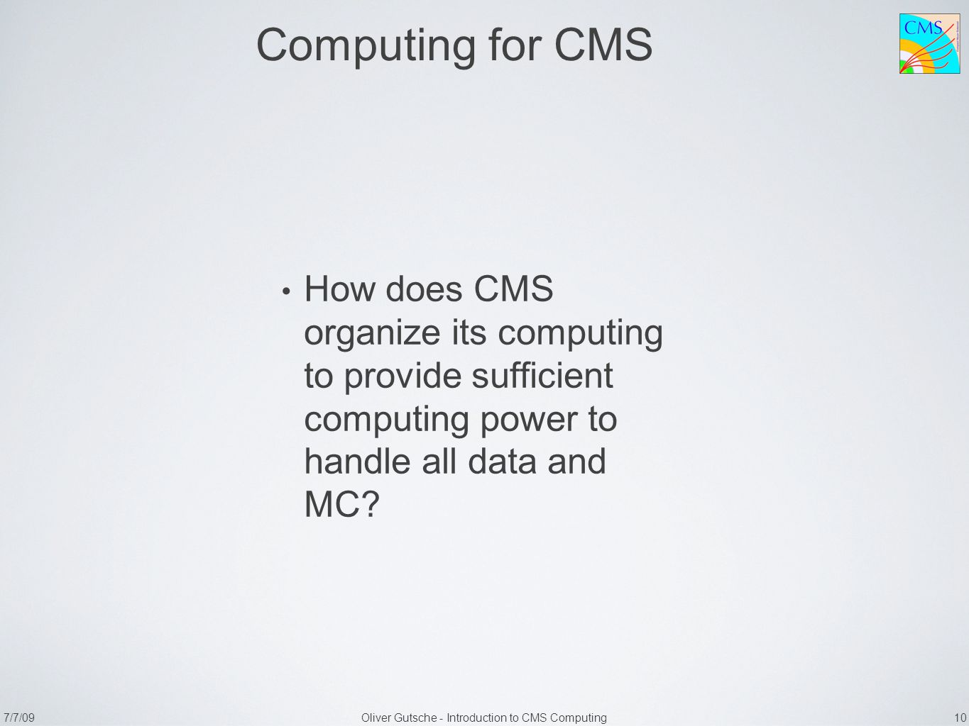 7/7/09Oliver Gutsche - Introduction to CMS Computing 10 Computing for CMS How does CMS organize its computing to provide sufficient computing power to