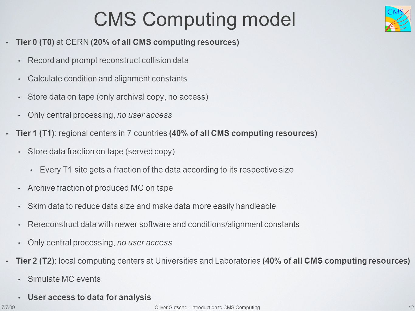 7/7/09Oliver Gutsche - Introduction to CMS Computing 12 CMS Computing model Tier 0 (T0) at CERN (20% of all CMS computing resources) Record and prompt reconstruct collision data Calculate condition and alignment constants Store data on tape (only archival copy, no access) Only central processing, no user access Tier 1 (T1): regional centers in 7 countries (40% of all CMS computing resources) Store data fraction on tape (served copy) Every T1 site gets a fraction of the data according to its respective size Archive fraction of produced MC on tape Skim data to reduce data size and make data more easily handleable Rereconstruct data with newer software and conditions/alignment constants Only central processing, no user access Tier 2 (T2): local computing centers at Universities and Laboratories (40% of all CMS computing resources) Simulate MC events User access to data for analysis