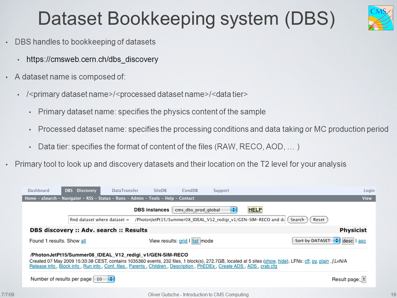 7/7/09Oliver Gutsche - Introduction to CMS Computing 19 Dataset Bookkeeping system (DBS) DBS handles to bookkeeping of datasets https://cmsweb.cern.ch