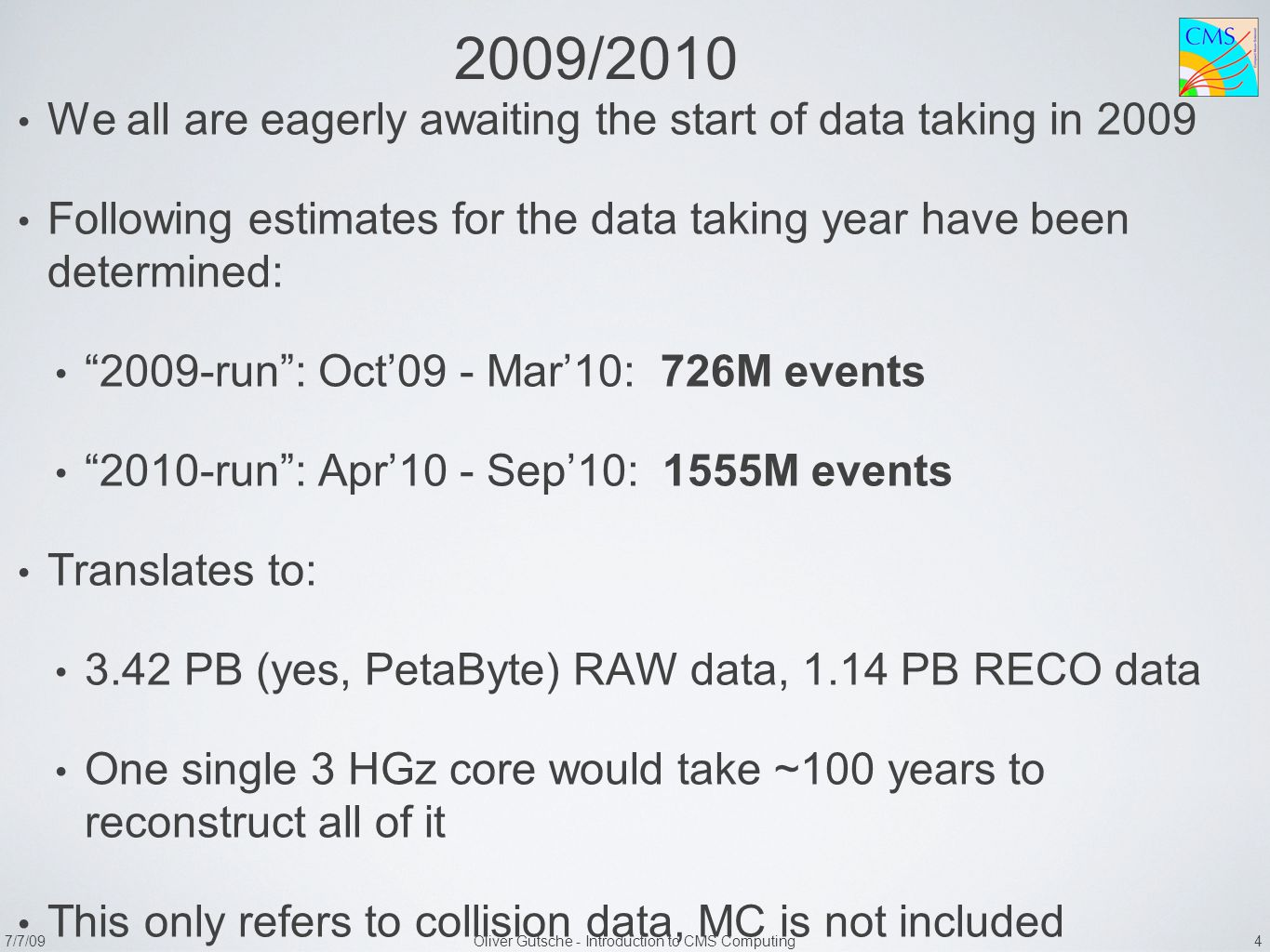 7/7/09Oliver Gutsche - Introduction to CMS Computing 4 2009/2010 We all are eagerly awaiting the start of data taking in 2009 Following estimates for the data taking year have been determined: 2009-run : Oct'09 - Mar'10: 726M events 2010-run : Apr'10 - Sep'10: 1555M events Translates to: 3.42 PB (yes, PetaByte) RAW data, 1.14 PB RECO data One single 3 HGz core would take ~100 years to reconstruct all of it This only refers to collision data, MC is not included