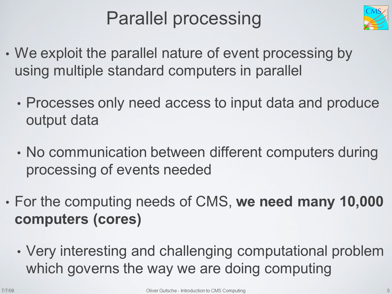 7/7/09Oliver Gutsche - Introduction to CMS Computing 5 Parallel processing We exploit the parallel nature of event processing by using multiple standard computers in parallel Processes only need access to input data and produce output data No communication between different computers during processing of events needed For the computing needs of CMS, we need many 10,000 computers (cores) Very interesting and challenging computational problem which governs the way we are doing computing