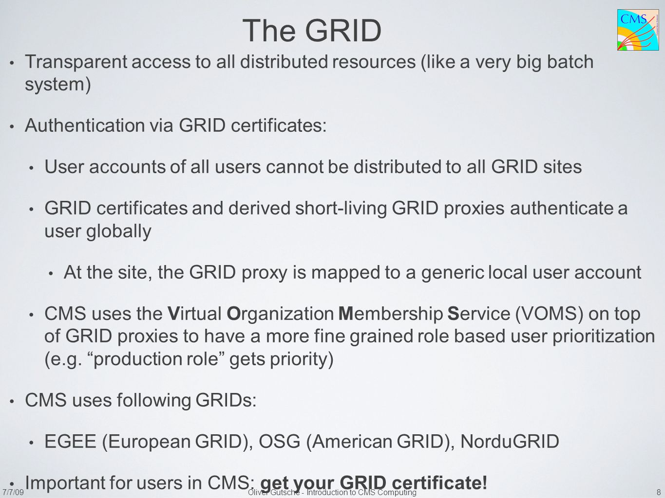 7/7/09Oliver Gutsche - Introduction to CMS Computing 8 The GRID Transparent access to all distributed resources (like a very big batch system) Authentication via GRID certificates: User accounts of all users cannot be distributed to all GRID sites GRID certificates and derived short-living GRID proxies authenticate a user globally At the site, the GRID proxy is mapped to a generic local user account CMS uses the Virtual Organization Membership Service (VOMS) on top of GRID proxies to have a more fine grained role based user prioritization (e.g.