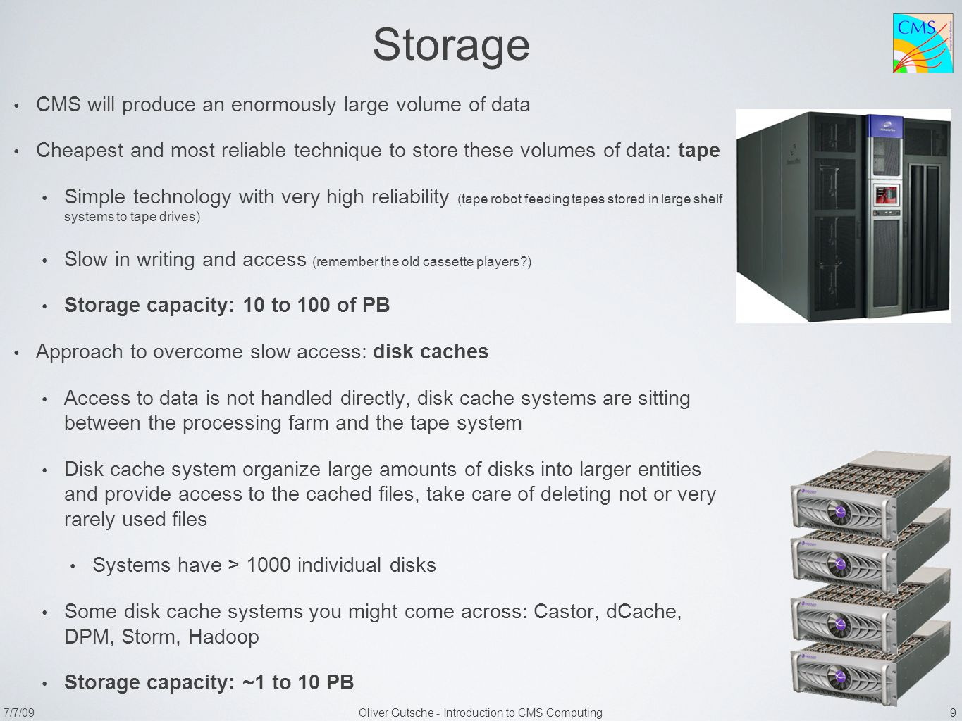 7/7/09Oliver Gutsche - Introduction to CMS Computing 9 Storage CMS will produce an enormously large volume of data Cheapest and most reliable techniqu