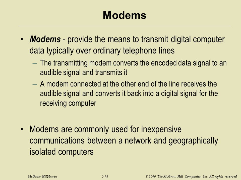 McGraw-Hill/Irwin © 2006 The McGraw-Hill Companies, Inc. All rights reserved. 2-35 Modems Modems - provide the means to transmit digital computer data
