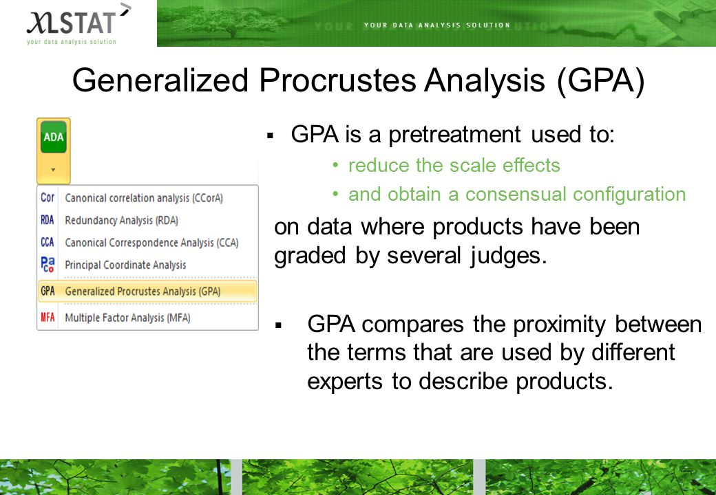 Generalized Procrustes Analysis (GPA)  GPA is a pretreatment used to: reduce the scale effects and obtain a consensual configuration on data where products have been graded by several judges.