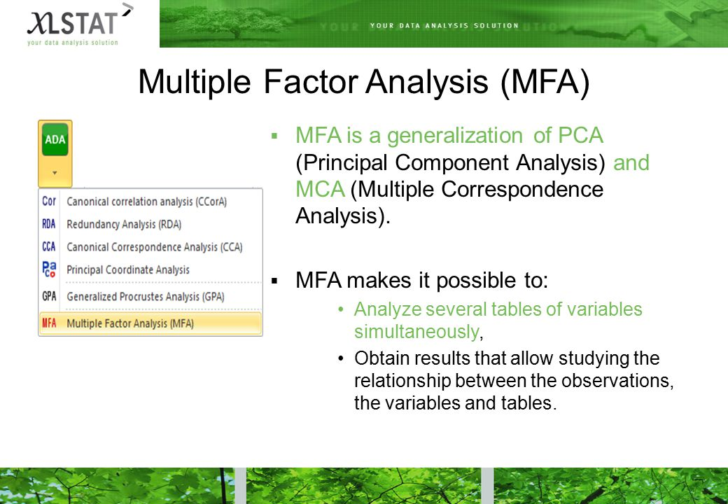 Multiple Factor Analysis (MFA)  MFA is a generalization of PCA (Principal Component Analysis) and MCA (Multiple Correspondence Analysis).