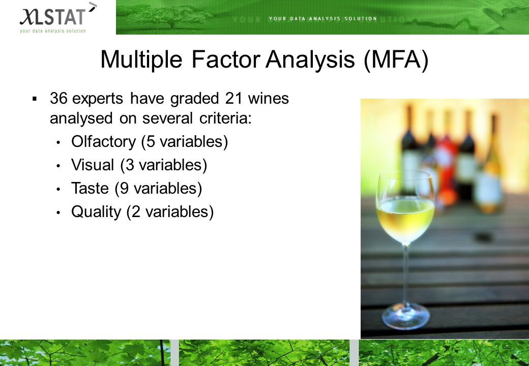  36 experts have graded 21 wines analysed on several criteria: Olfactory (5 variables) Visual (3 variables) Taste (9 variables) Quality (2 variables) Multiple Factor Analysis (MFA)