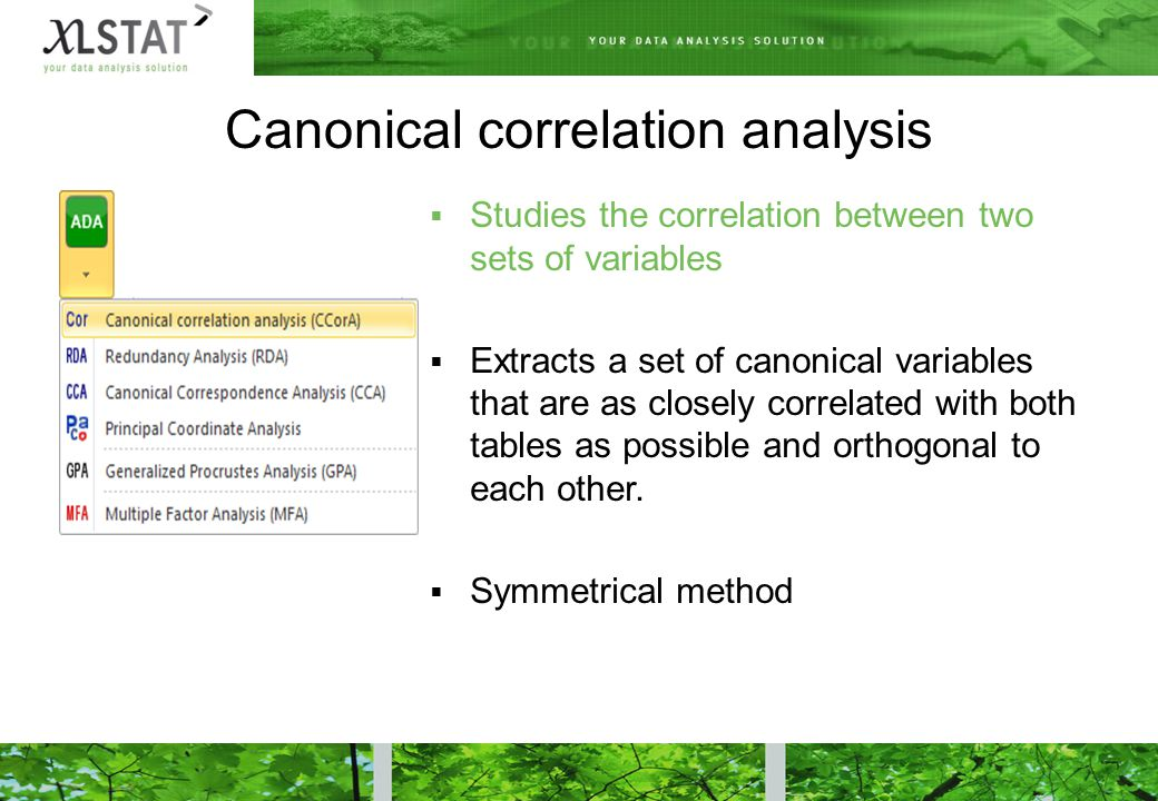 Canonical correlation analysis  Studies the correlation between two sets of variables  Extracts a set of canonical variables that are as closely correlated with both tables as possible and orthogonal to each other.
