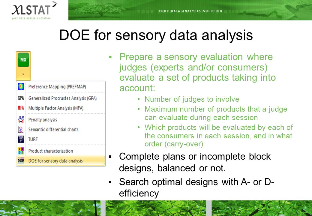 DOE for sensory data analysis  Prepare a sensory evaluation where judges (experts and/or consumers) evaluate a set of products taking into account: Number of judges to involve Maximum number of products that a judge can evaluate during each session Which products will be evaluated by each of the consumers in each session, and in what order (carry-over)  Complete plans or incomplete block designs, balanced or not.