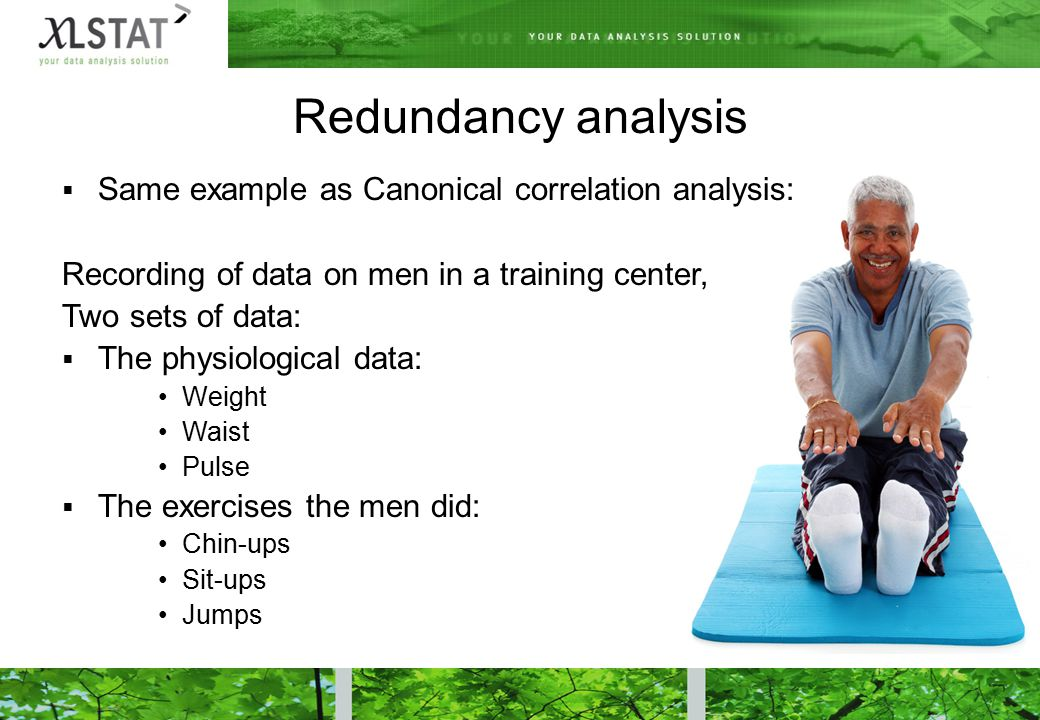 Redundancy analysis  Same example as Canonical correlation analysis: Recording of data on men in a training center, Two sets of data:  The physiological data: Weight Waist Pulse  The exercises the men did: Chin-ups Sit-ups Jumps