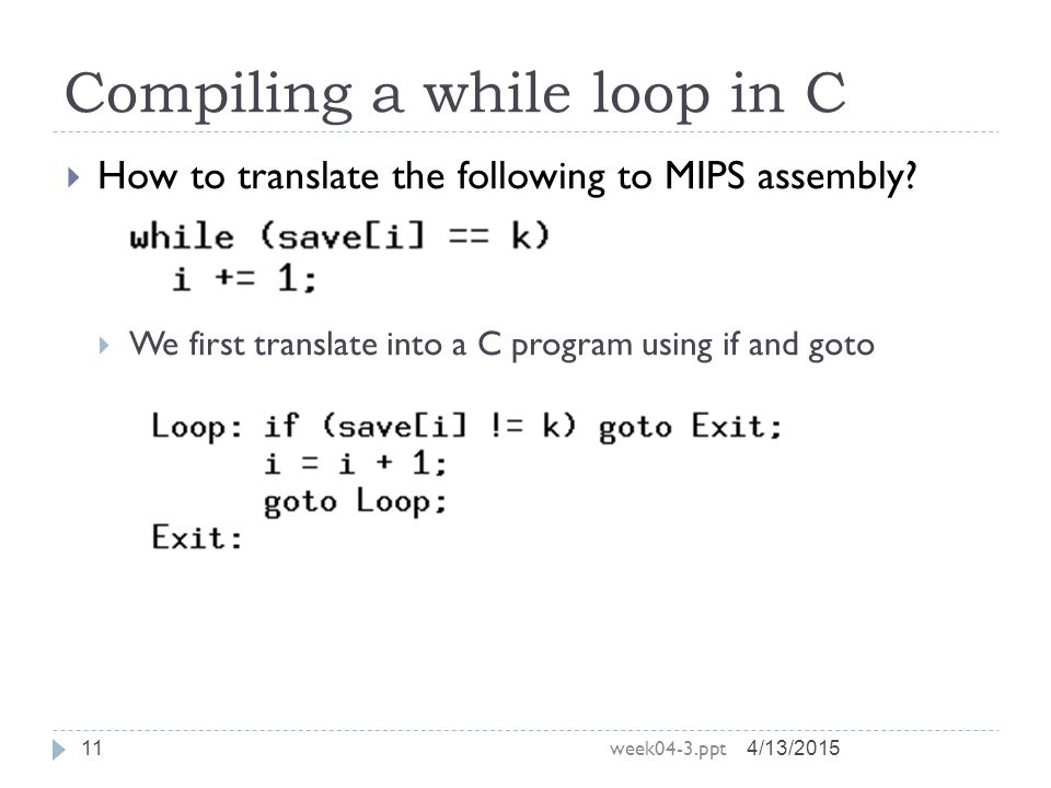 Compiling a while loop in C 4/13/2015 week04-3.ppt 11  How to translate the following to MIPS assembly.