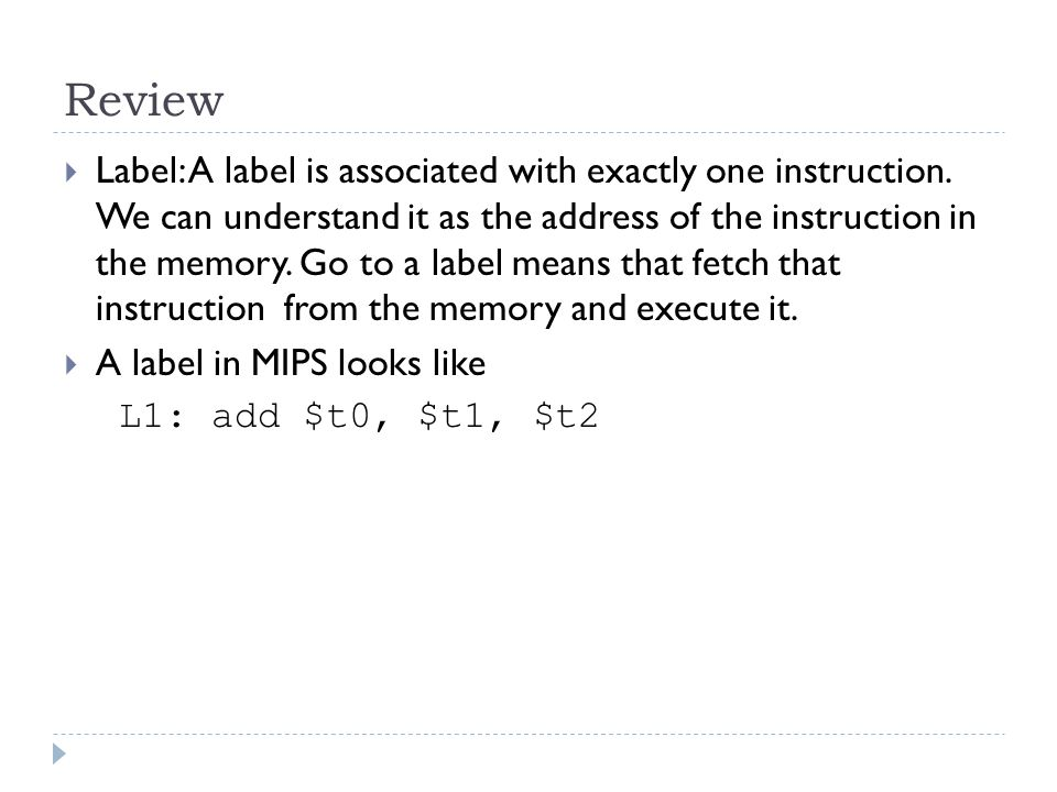 Review  Label: A label is associated with exactly one instruction. We can understand it as the address of the instruction in the memory. Go to a labe