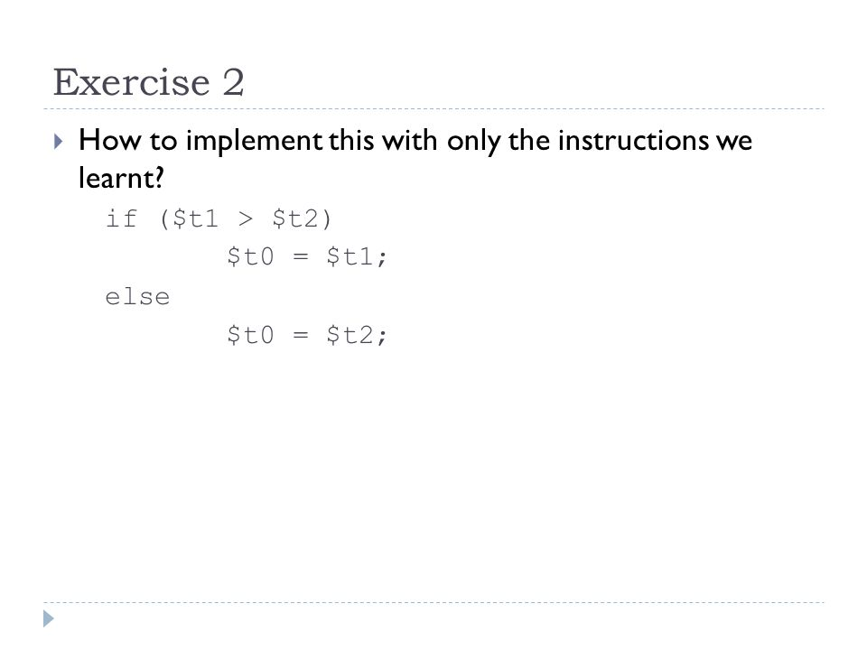 Exercise 2  How to implement this with only the instructions we learnt? if ($t1 > $t2) $t0 = $t1; else $t0 = $t2;