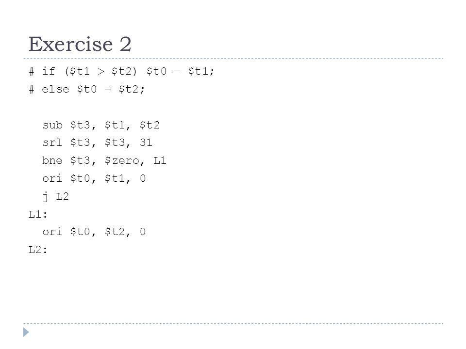 Exercise 2 # if ($t1 > $t2) $t0 = $t1; # else $t0 = $t2; sub $t3, $t1, $t2 srl $t3, $t3, 31 bne $t3, $zero, L1 ori $t0, $t1, 0 j L2 L1: ori $t0, $t2, 0 L2: