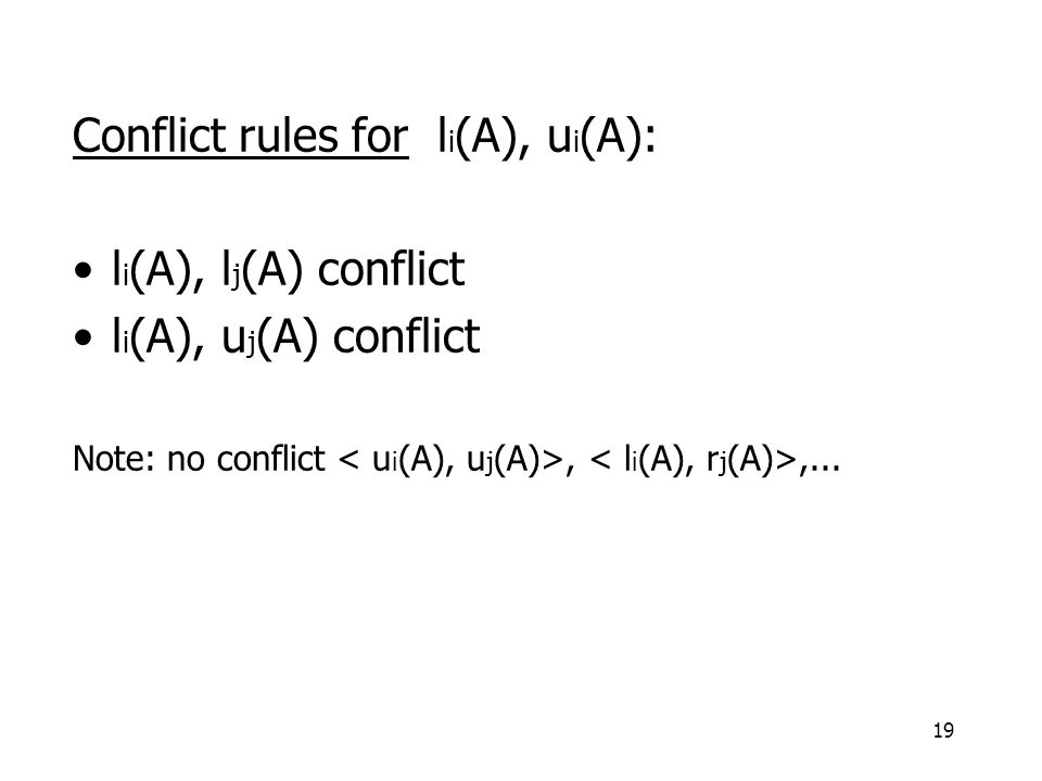 19 Conflict rules for l i (A), u i (A): l i (A), l j (A) conflict l i (A), u j (A) conflict Note: no conflict,,...