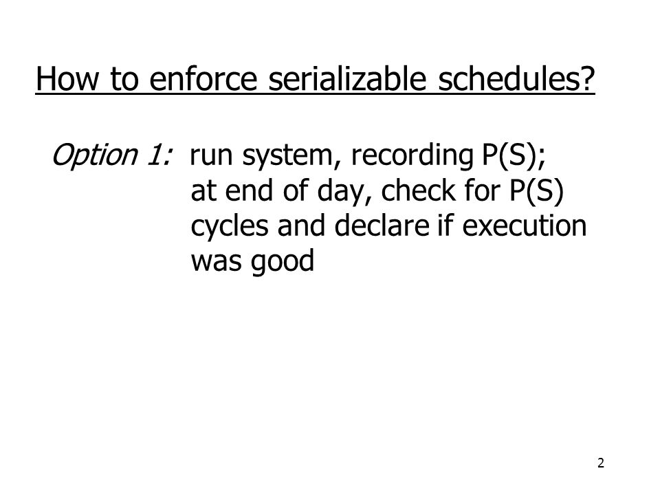 3 Option 2: prevent P(S) cycles from occurring T 1 T 2 …..T n Scheduler DB How to enforce serializable schedules?