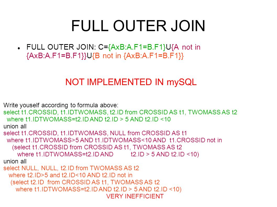 FULL OUTER JOIN FULL OUTER JOIN: C={AxB:A.F1=B.F1}U{A not in {AxB:A.F1=B.F1}}U{B not in {AxB:A.F1=B.F1}} NOT IMPLEMENTED IN mySQL Write youself accord