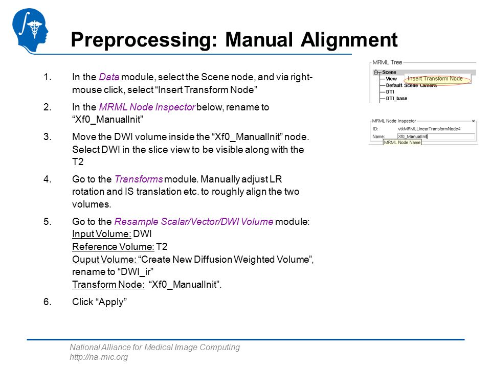 National Alliance for Medical Image Computing   Preprocessing: Manual Alignment 1.In the Data module, select the Scene node, and via right- mouse click, select Insert Transform Node 2.In the MRML Node Inspector below, rename to Xf0_ManualInit 3.Move the DWI volume inside the Xf0_ManualInit node.