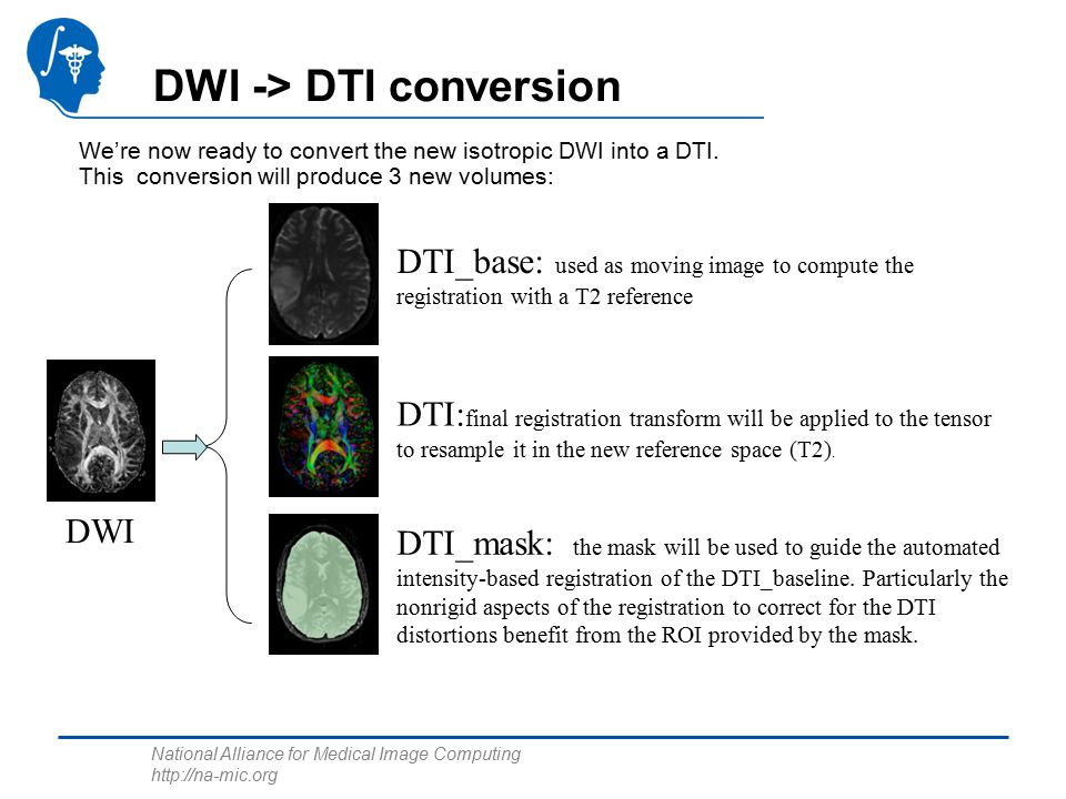 National Alliance for Medical Image Computing   DWI -> DTI conversion We're now ready to convert the new isotropic DWI into a DTI.