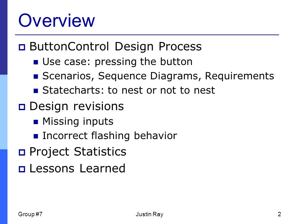 Group #7Justin Ray2 Overview  ButtonControl Design Process Use case: pressing the button Scenarios, Sequence Diagrams, Requirements Statecharts: to nest or not to nest  Design revisions Missing inputs Incorrect flashing behavior  Project Statistics  Lessons Learned