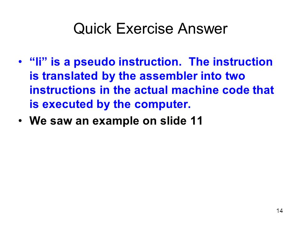 "14 Quick Exercise Answer ""li"" is a pseudo instruction. The instruction is translated by the assembler into two instructions in the actual machine code"