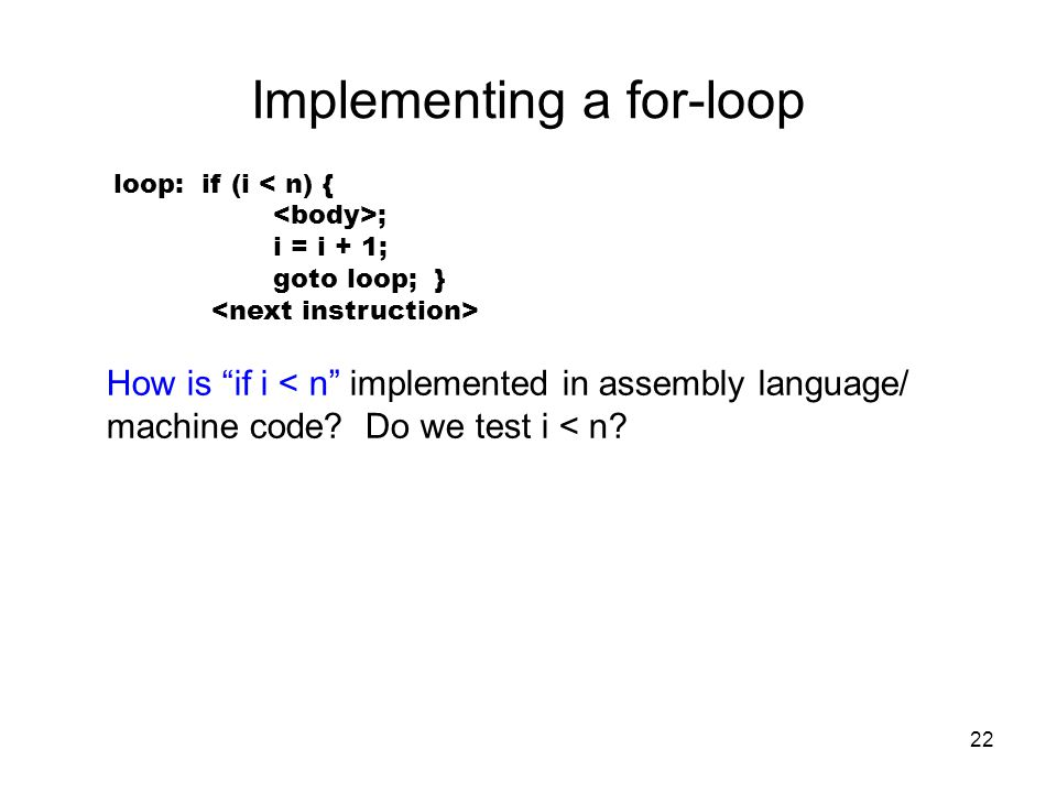 "22 Implementing a for-loop loop: if (i < n) { ; i = i + 1; goto loop; } How is ""if i < n"" implemented in assembly language/ machine code? Do we test i"