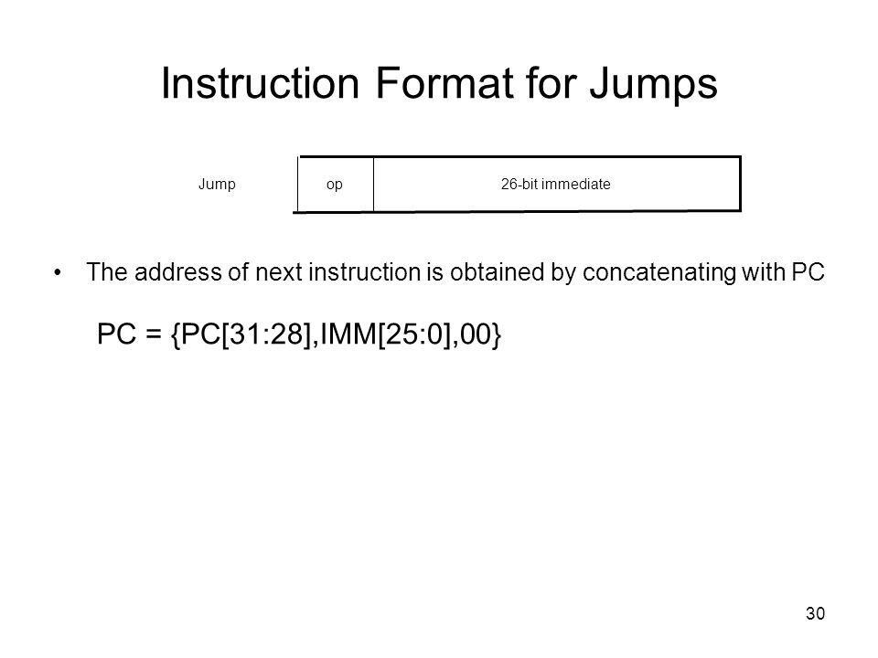 30 Instruction Format for Jumps The address of next instruction is obtained by concatenating with PC PC = {PC[31:28],IMM[25:0],00} 26-bit immediateopJ