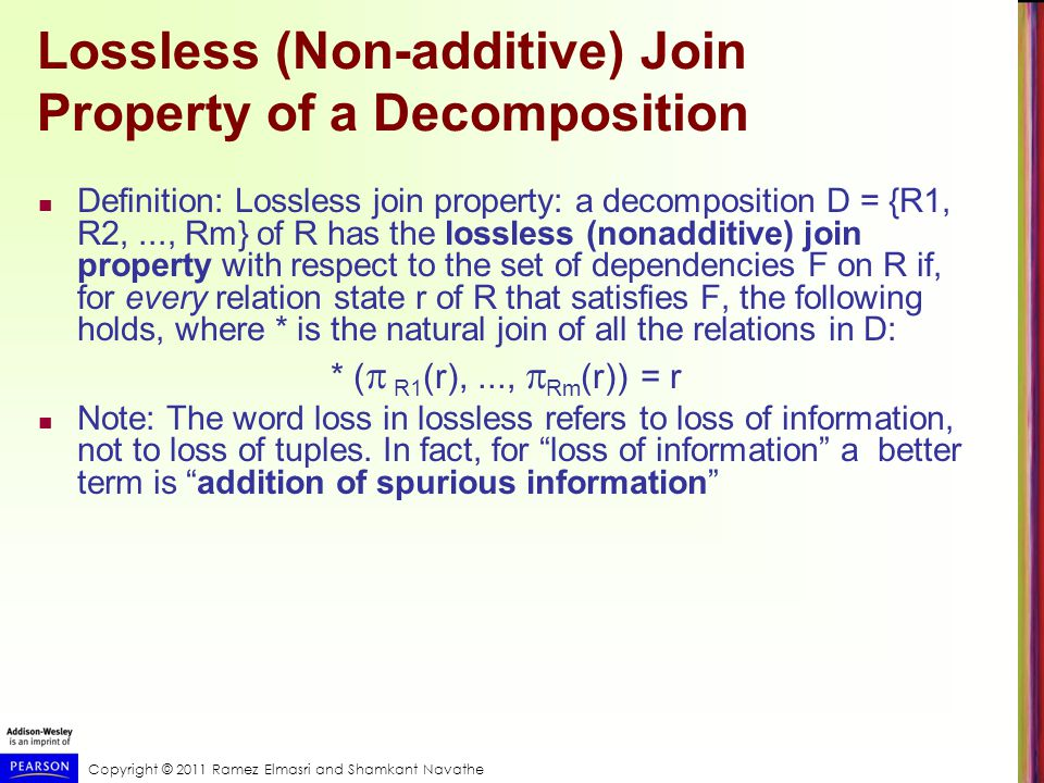 Copyright © 2011 Ramez Elmasri and Shamkant Navathe Lossless (Non-additive) Join Property of a Decomposition Definition: Lossless join property: a decomposition D = {R1, R2,..., Rm} of R has the lossless (nonadditive) join property with respect to the set of dependencies F on R if, for every relation state r of R that satisfies F, the following holds, where * is the natural join of all the relations in D: * (  R1 (r),...,  Rm (r)) = r Note: The word loss in lossless refers to loss of information, not to loss of tuples.