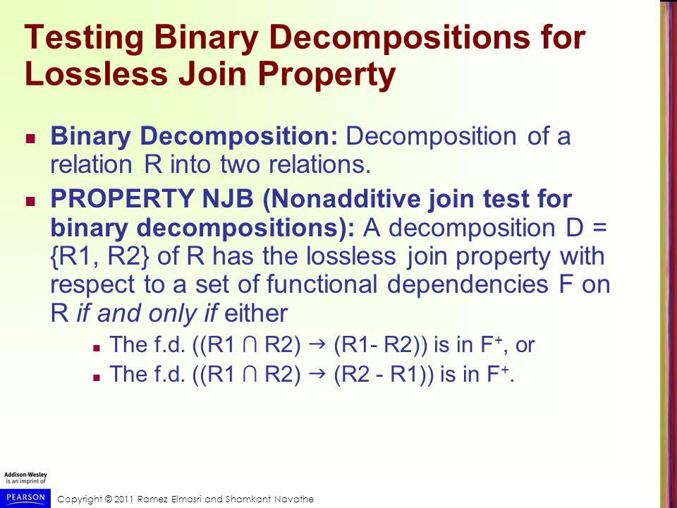 Copyright © 2011 Ramez Elmasri and Shamkant Navathe Testing Binary Decompositions for Lossless Join Property Binary Decomposition: Decomposition of a relation R into two relations.