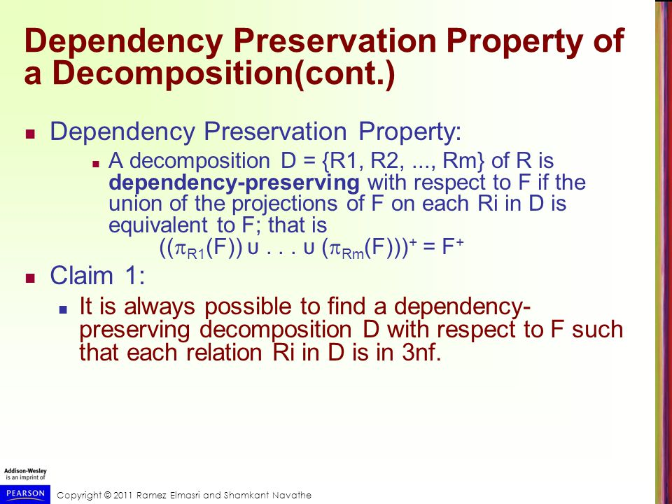 Copyright © 2011 Ramez Elmasri and Shamkant Navathe Dependency Preservation Property of a Decomposition(cont.) Dependency Preservation Property: A decomposition D = {R1, R2,..., Rm} of R is dependency-preserving with respect to F if the union of the projections of F on each Ri in D is equivalent to F; that is ((  R1 (F)) υ...