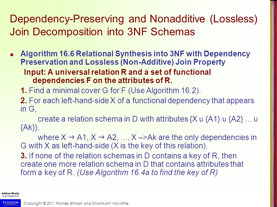 Dependency-Preserving and Nonadditive (Lossless) Join Decomposition into 3NF Schemas Algorithm 16.6 Relational Synthesis into 3NF with Dependency Preservation and Lossless (Non-Additive) Join Property Input: A universal relation R and a set of functional dependencies F on the attributes of R.