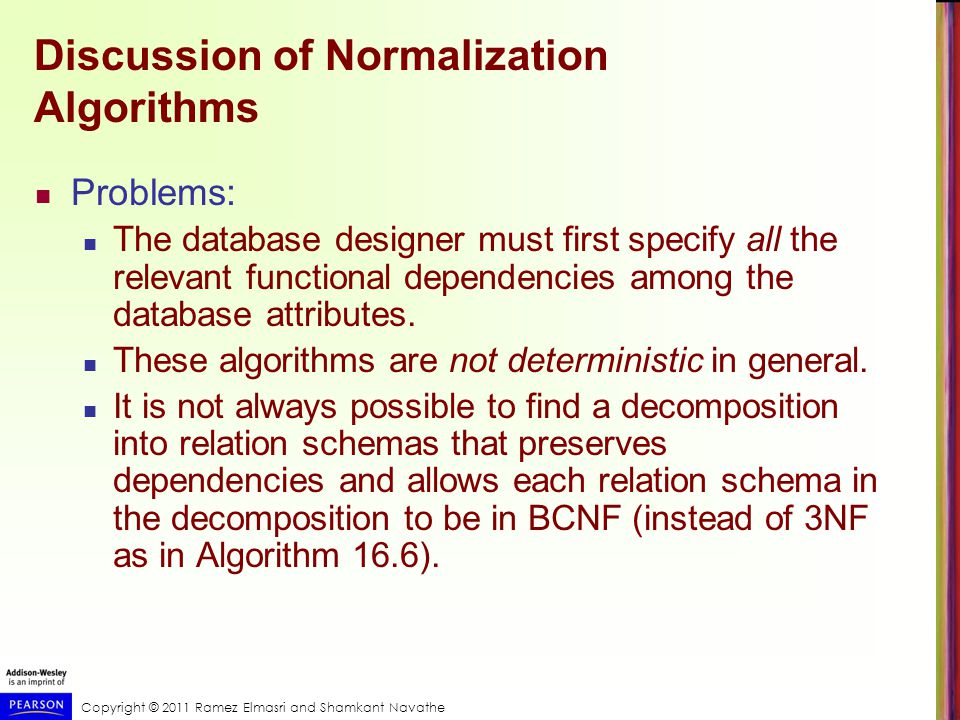 Copyright © 2011 Ramez Elmasri and Shamkant Navathe Discussion of Normalization Algorithms Problems: The database designer must first specify all the relevant functional dependencies among the database attributes.