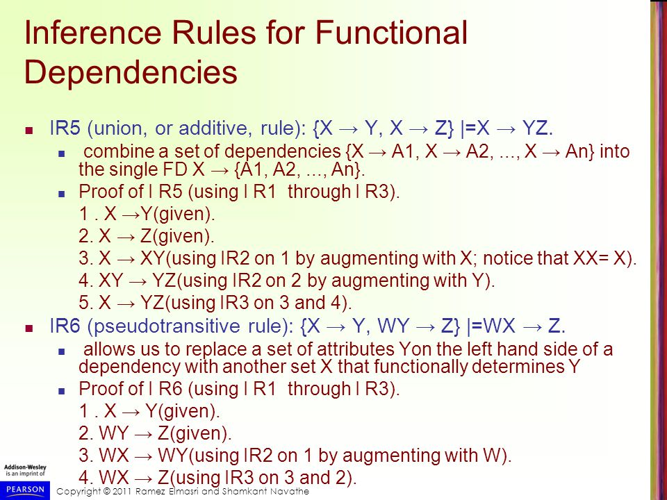 Copyright © 2011 Ramez Elmasri and Shamkant Navathe Inference Rules for Functional Dependencies IR5 (union, or additive, rule): {X → Y, X → Z} |=X → YZ.
