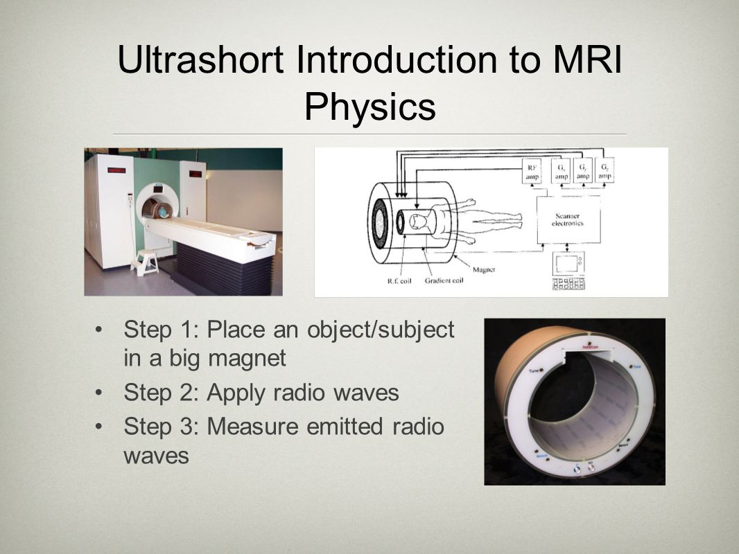Ultrashort Introduction to MRI Physics Step 1: Place an object/subject in a big magnet Step 2: Apply radio waves Step 3: Measure emitted radio waves