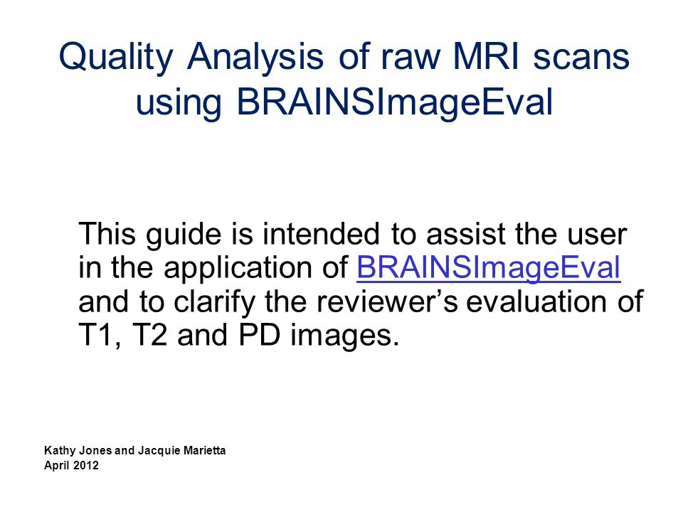 This guide is intended to assist the user in the application of BRAINSImageEval and to clarify the reviewer's evaluation of T1, T2 and PD images.BRAIN