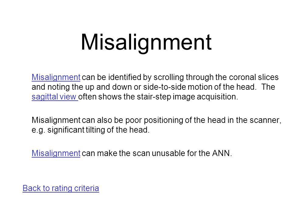 Misalignment Misalignment can be identified by scrolling through the coronal slices and noting the up and down or side-to-side motion of the head. The