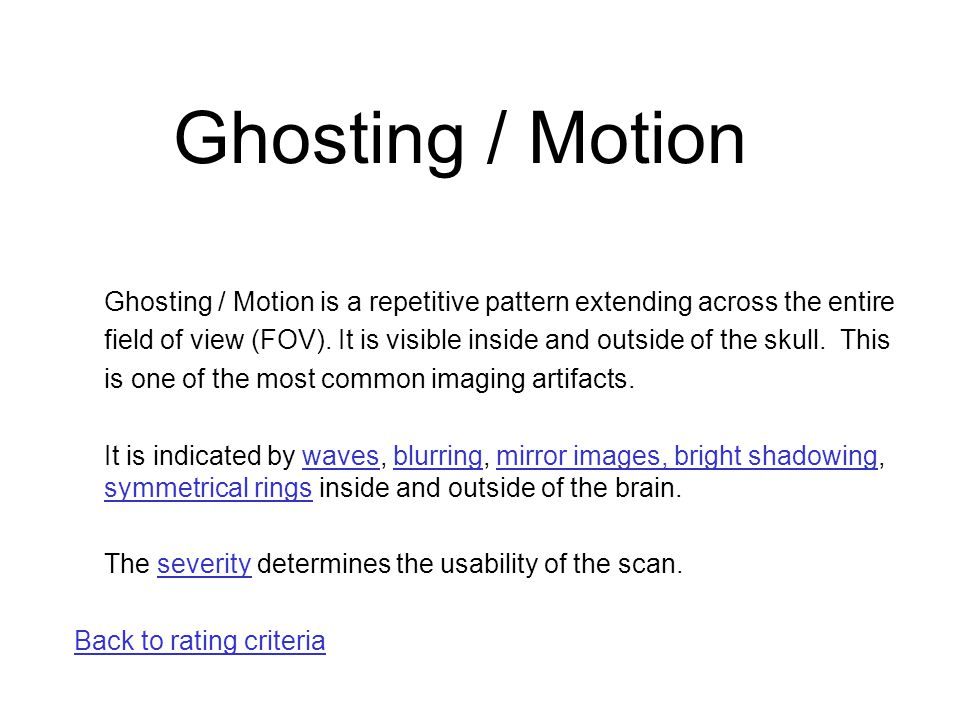 Ghosting / Motion is a repetitive pattern extending across the entire field of view (FOV). It is visible inside and outside of the skull. This is one
