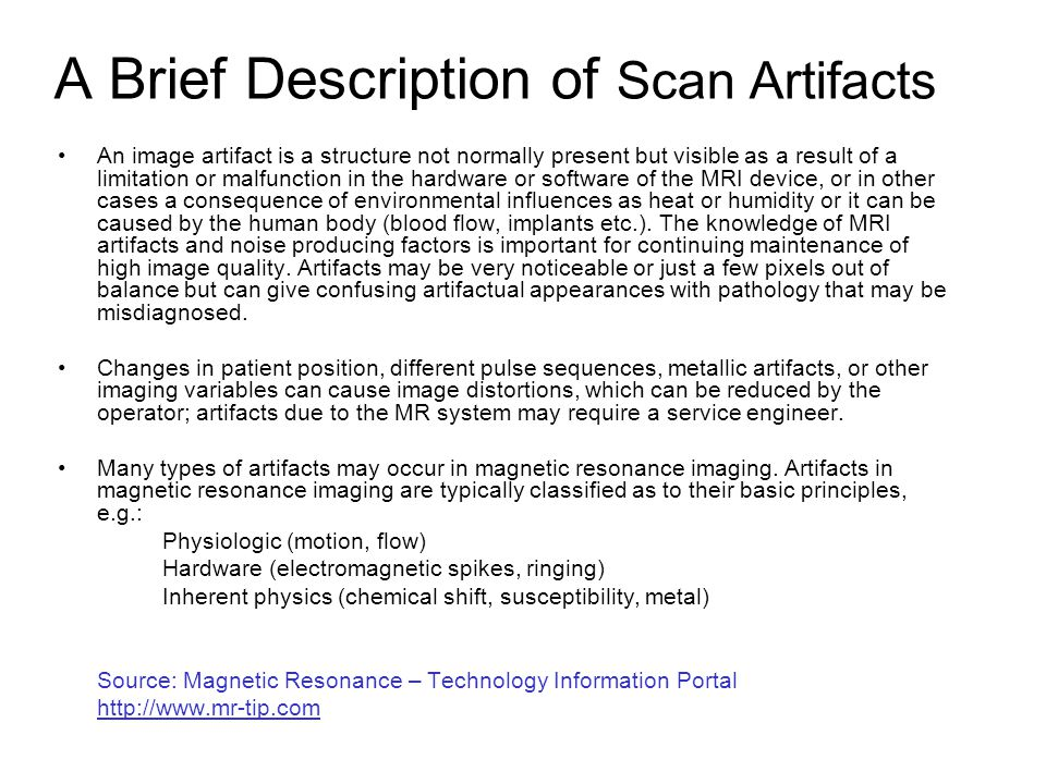 A Brief Description of Scan Artifacts An image artifact is a structure not normally present but visible as a result of a limitation or malfunction in