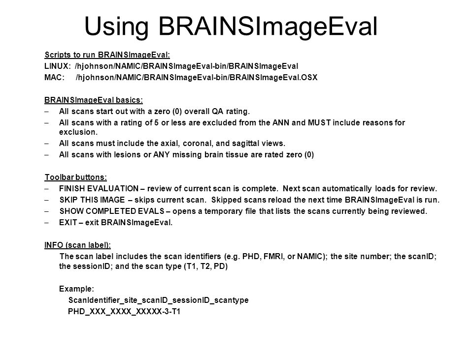 The Image Evaluation form USING THE TEXT BOX: Required – reasons for exclusion Optional – any notes of interest USING BRAINSImageEval: Review the image using scroll bars Click to select issues Scroll to select SNR,CNR and QA scores A QA score of 0-5 requires notation USING THE KEYBOARD TO SCROLL: Click in the image window to activate  Left & right arrows – axial  Up & down arrows – coronal  Ctrl left & right arrows – sagittal USING THE MOUSE BUTTONS: Click in the image window to activate Right – zooms image Middle – moves image Left – adjusts image contrast type notes here...