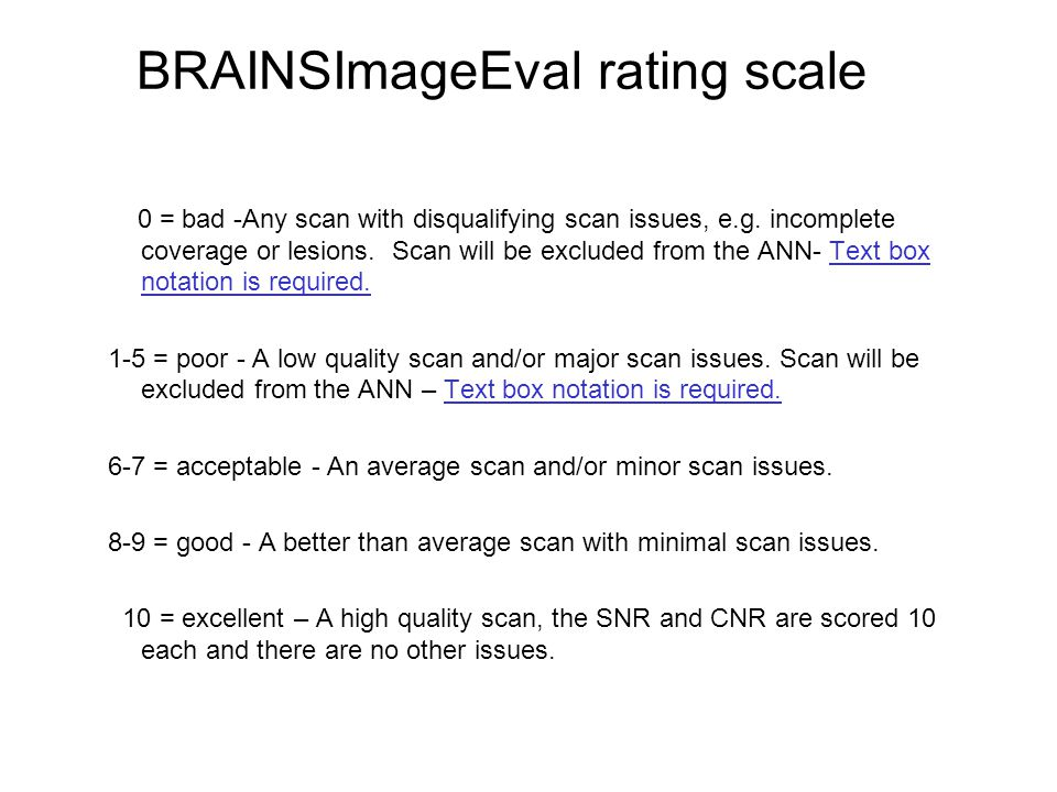 BRAINSImageEval rating scale 0 = bad -Any scan with disqualifying scan issues, e.g. incomplete coverage or lesions. Scan will be excluded from the ANN