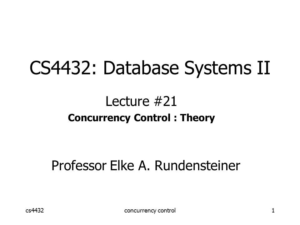 cs4432concurrency control1 CS4432: Database Systems II Lecture #21 Concurrency Control : Theory Professor Elke A.