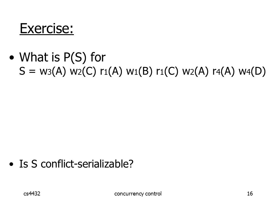 cs4432concurrency control16 Exercise: What is P(S) for S = w 3 (A) w 2 (C) r 1 (A) w 1 (B) r 1 (C) w 2 (A) r 4 (A) w 4 (D) Is S conflict-serializable