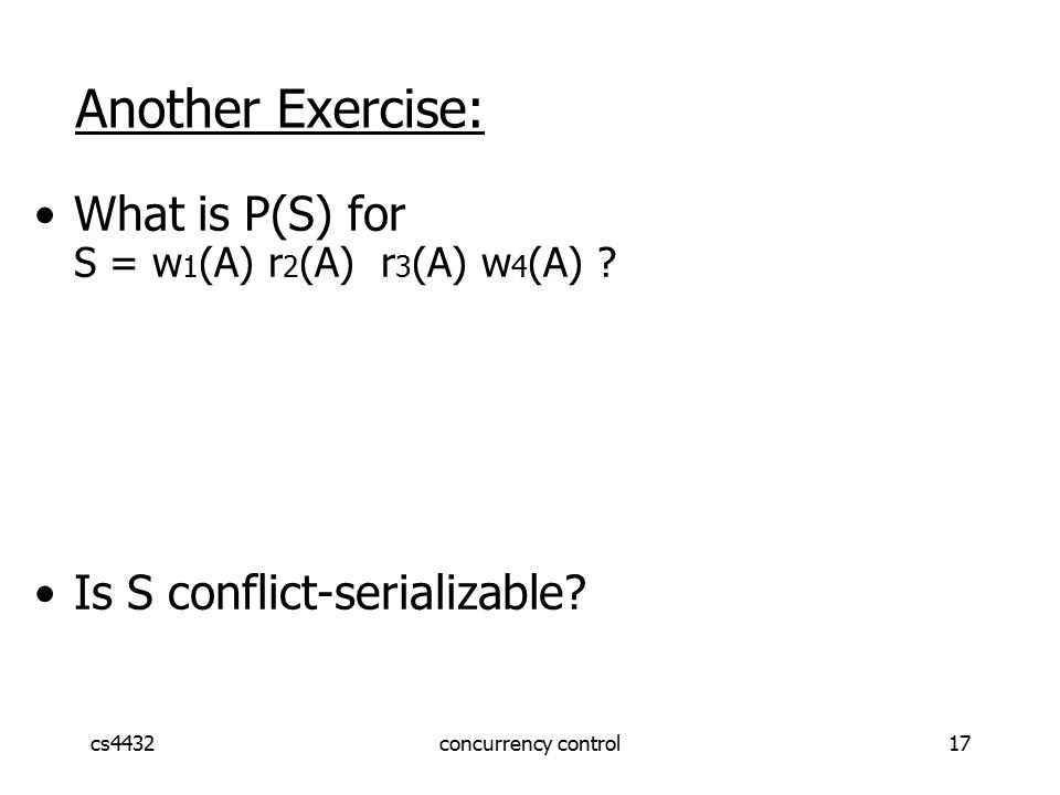 cs4432concurrency control17 Another Exercise: What is P(S) for S = w 1 (A) r 2 (A) r 3 (A) w 4 (A) .