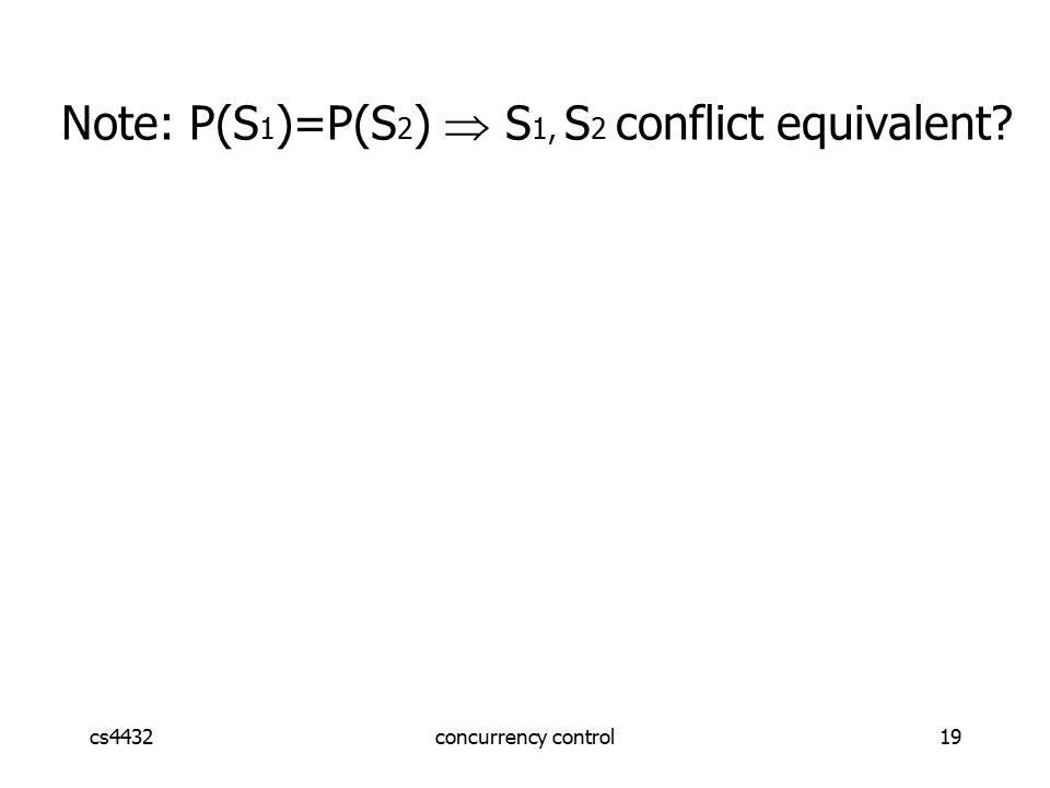 cs4432concurrency control19 Note: P(S 1 )=P(S 2 )  S 1, S 2 conflict equivalent