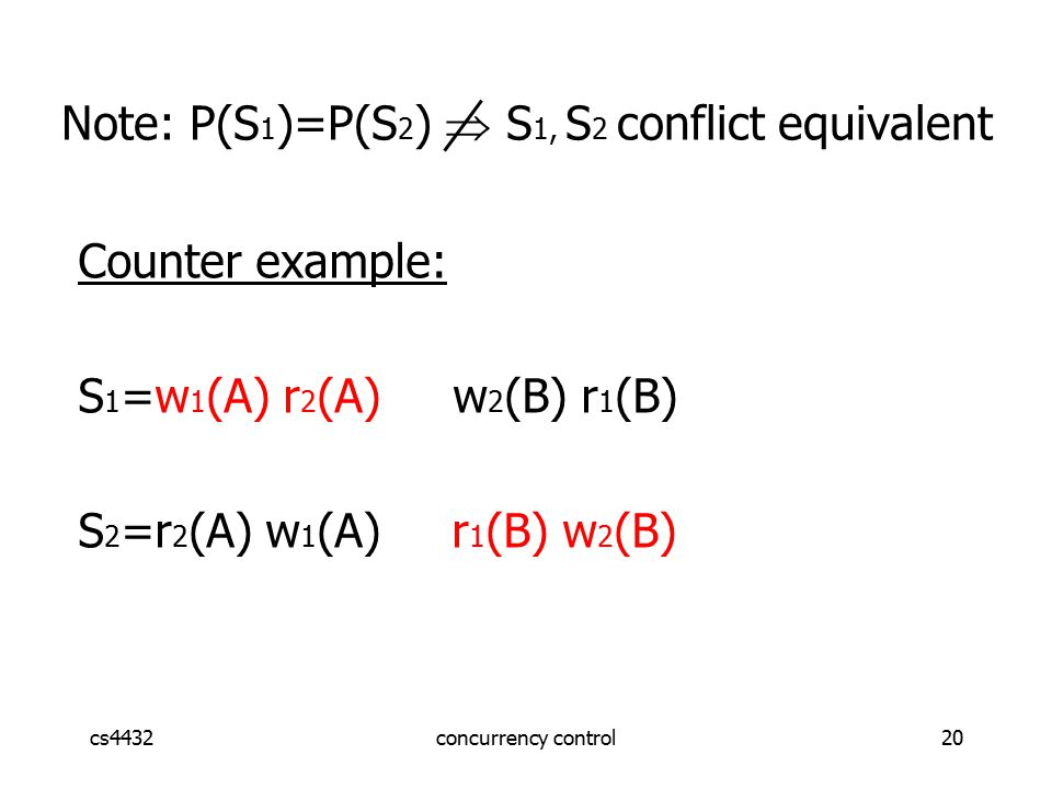 cs4432concurrency control20 Note: P(S 1 )=P(S 2 )  S 1, S 2 conflict equivalent Counter example: S 1 =w 1 (A) r 2 (A) w 2 (B) r 1 (B) S 2 =r 2 (A) w 1 (A) r 1 (B) w 2 (B)