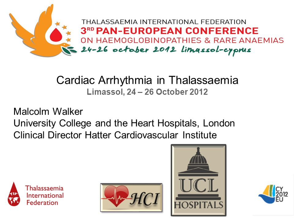 Cardiac Arrhythmia in Thalassaemia Limassol, 24 – 26 October 2012 Malcolm Walker University College and the Heart Hospitals, London Clinical Director Hatter Cardiovascular Institute