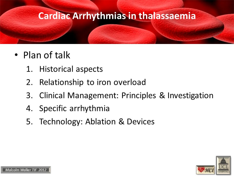 Malcolm Walker TIF 2012 Cardiac Arrhythmias in thalassaemia Plan of talk 1.Historical aspects 2.Relationship to iron overload 3.Clinical Management: Principles & Investigation 4.Specific arrhythmia 5.Technology: Ablation & Devices