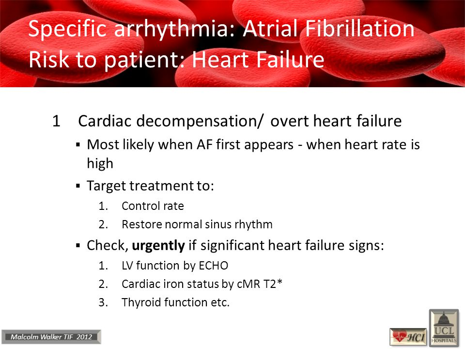 Malcolm Walker TIF 2012 Specific arrhythmia: Atrial Fibrillation Risk to patient: Heart Failure 1Cardiac decompensation/ overt heart failure  Most likely when AF first appears - when heart rate is high  Target treatment to: 1.Control rate 2.Restore normal sinus rhythm  Check, urgently if significant heart failure signs: 1.LV function by ECHO 2.Cardiac iron status by cMR T2* 3.Thyroid function etc.