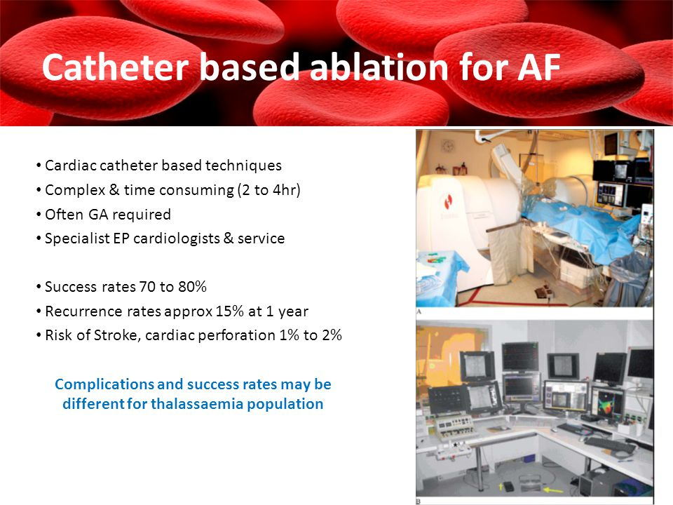 Catheter based ablation for AF Cardiac catheter based techniques Complex & time consuming (2 to 4hr) Often GA required Specialist EP cardiologists & service Success rates 70 to 80% Recurrence rates approx 15% at 1 year Risk of Stroke, cardiac perforation 1% to 2% Complications and success rates may be different for thalassaemia population