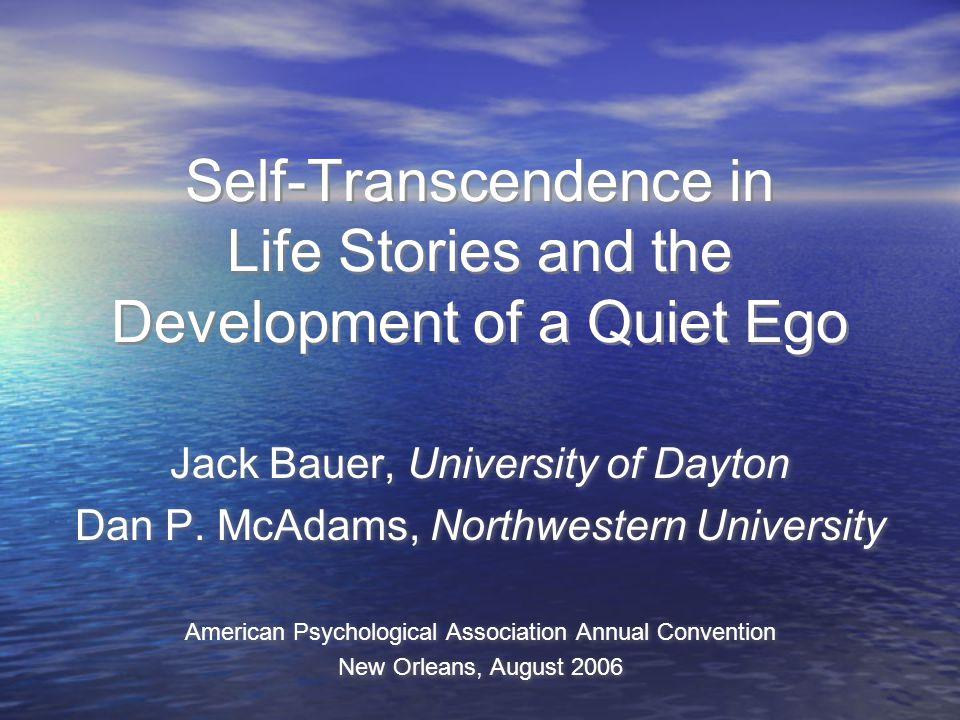 Self-Transcendence in Life Stories and the Development of a Quiet Ego Jack Bauer, University of Dayton Dan P. McAdams, Northwestern University America